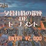 平日毎日15:55から『夕暮れ時の銀座deトーナメント』開催!
